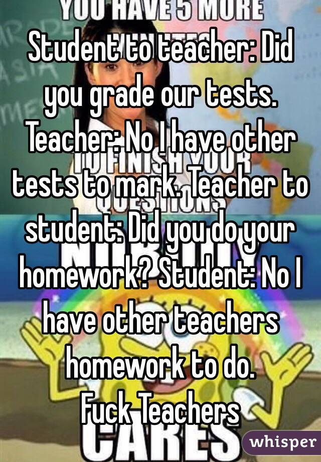 student to teacher did you grade our tests teacher no i have  student to teacher did you grade our tests teacher no i have other