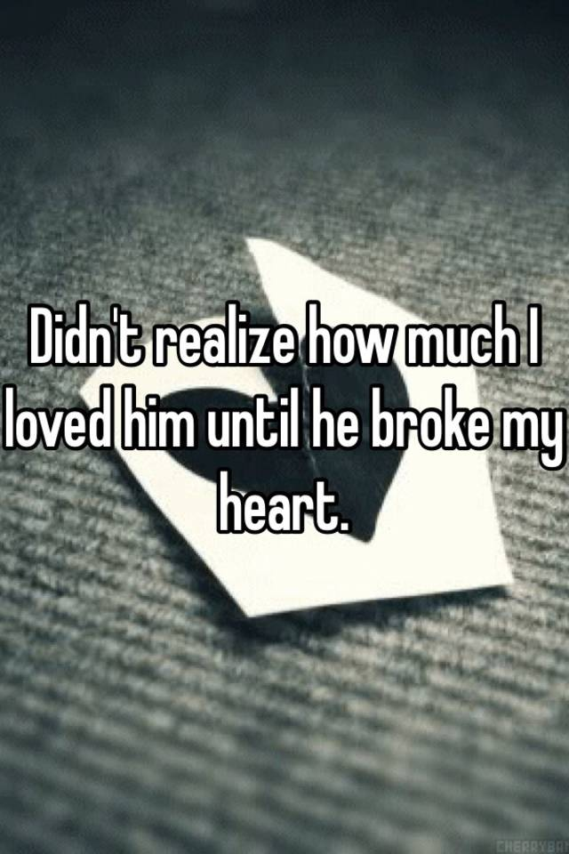 Didn't realize how much I loved him until he broke my heart