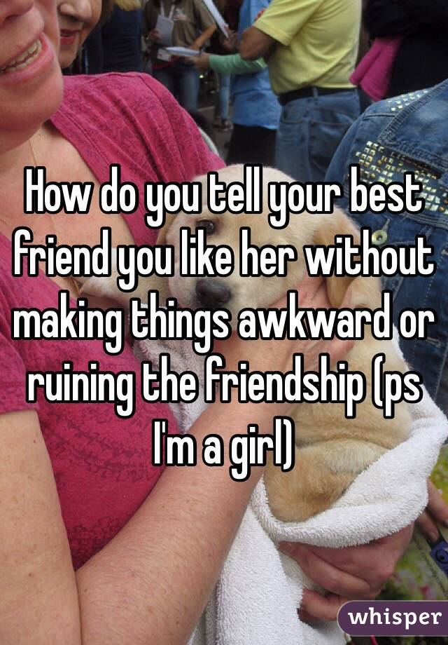 How To Tell Your Friend You Like Her