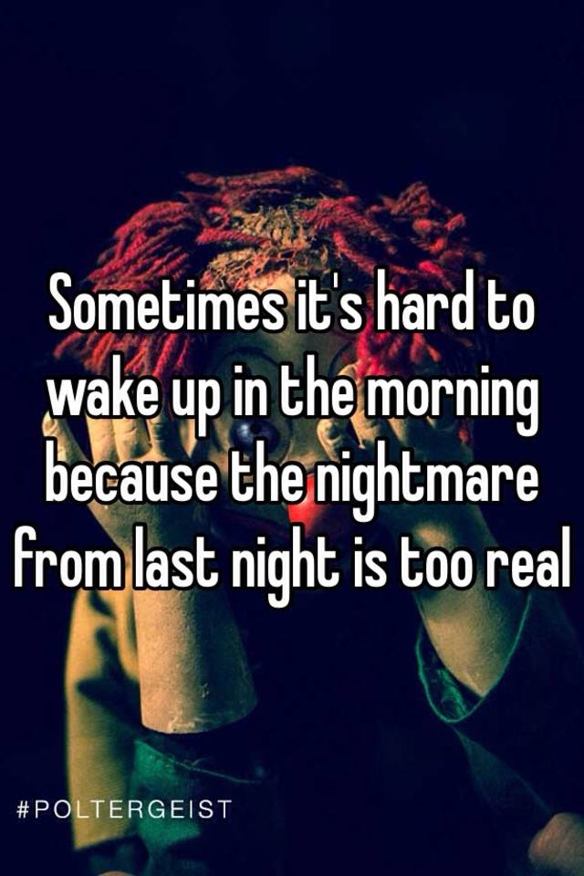 Sometimes its hard to wake up in the morning because the nightmare
