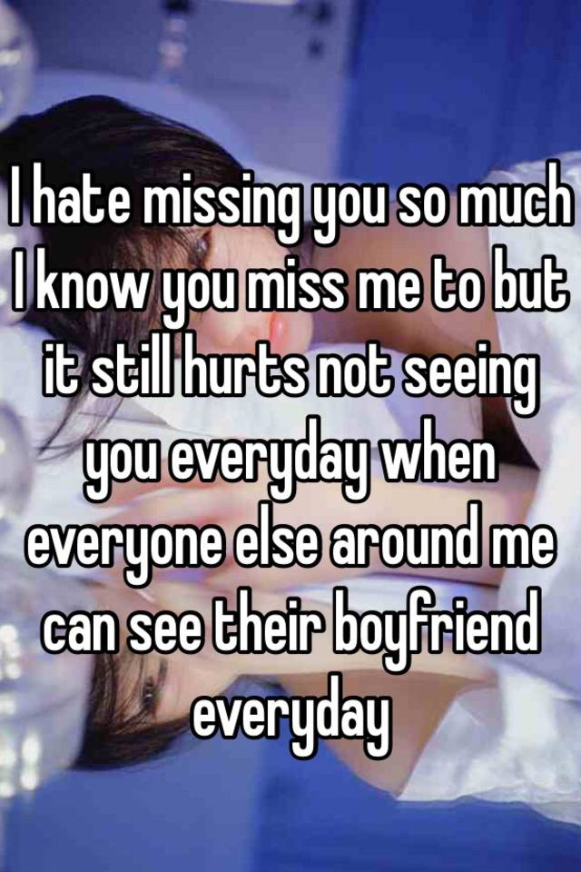 i hate missing you so much i know you miss me to but it still hurts