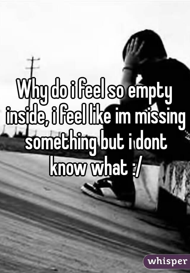 Why do i feel so empty inside, i feel like im missing
