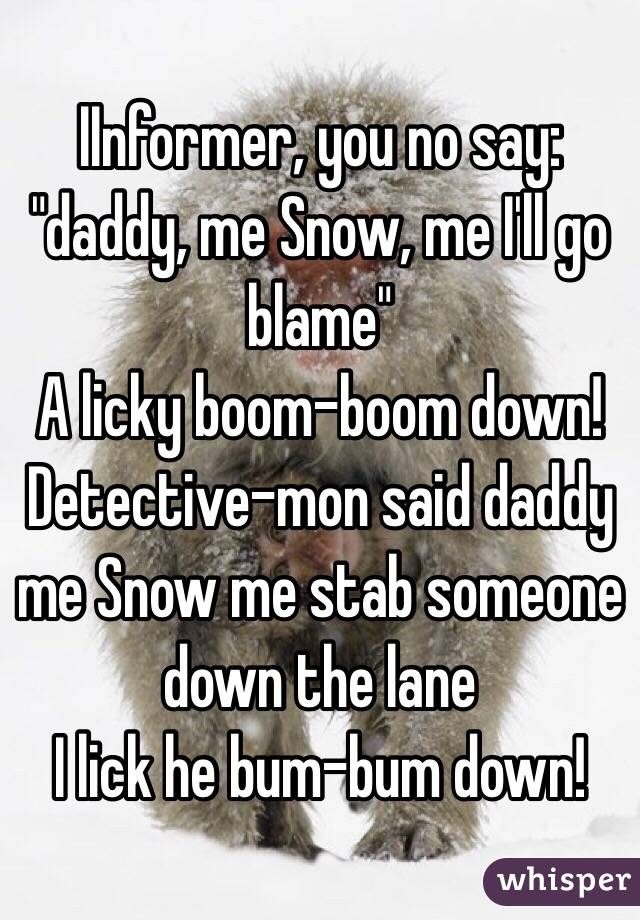 IInformer You No Say Daddy Me Snow Ill Go Blame A Licky Boom Down