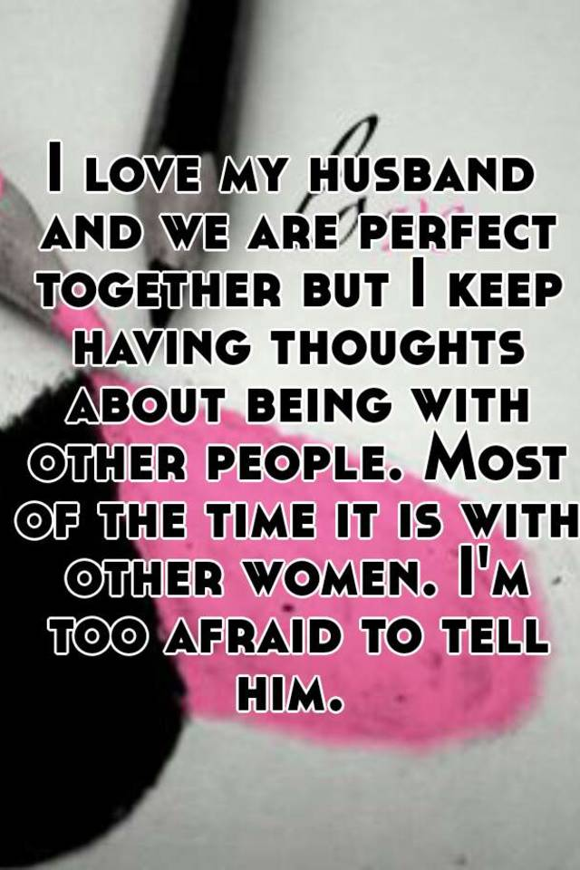 05153b3d9d8b41542017b7aae28332cd2aeae6?v=3 i love my husband and we are perfect together but i keep having
