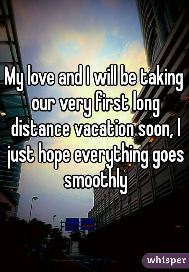 My Love And I Will Be Taking Our Very First Long Distance Vacation Soon Just Hope Everything Goes Smoothly