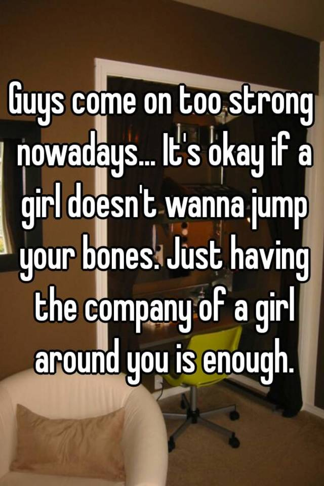 Men who come on too strong