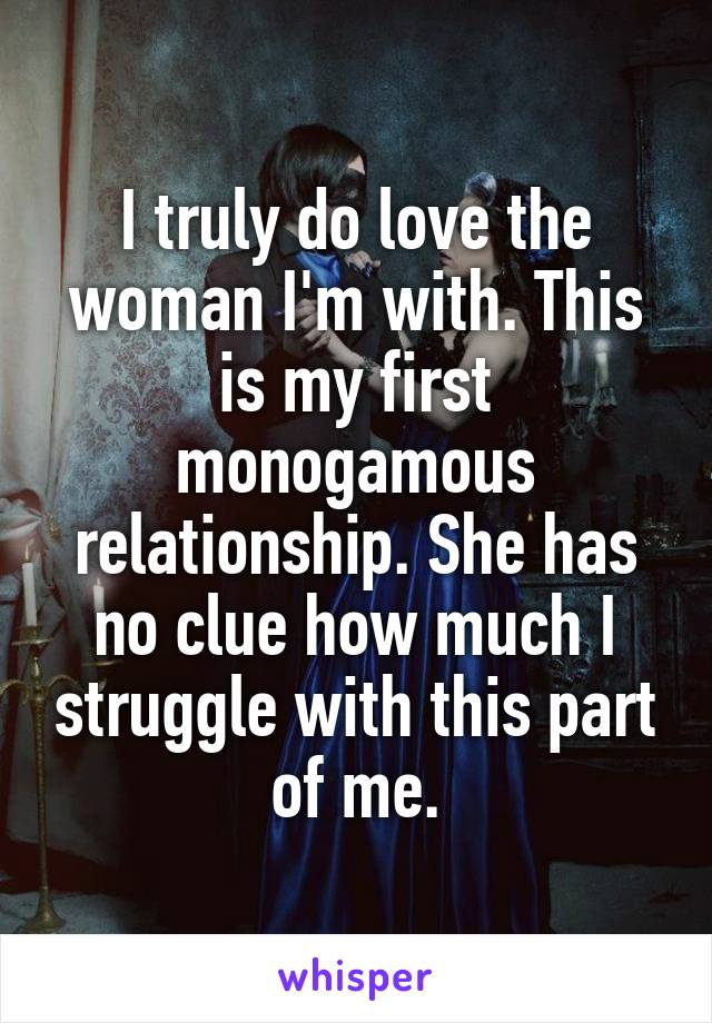 I truly do love the woman I'm with. This is my first monogamous relationship. She has no clue how much I struggle with this part of me.