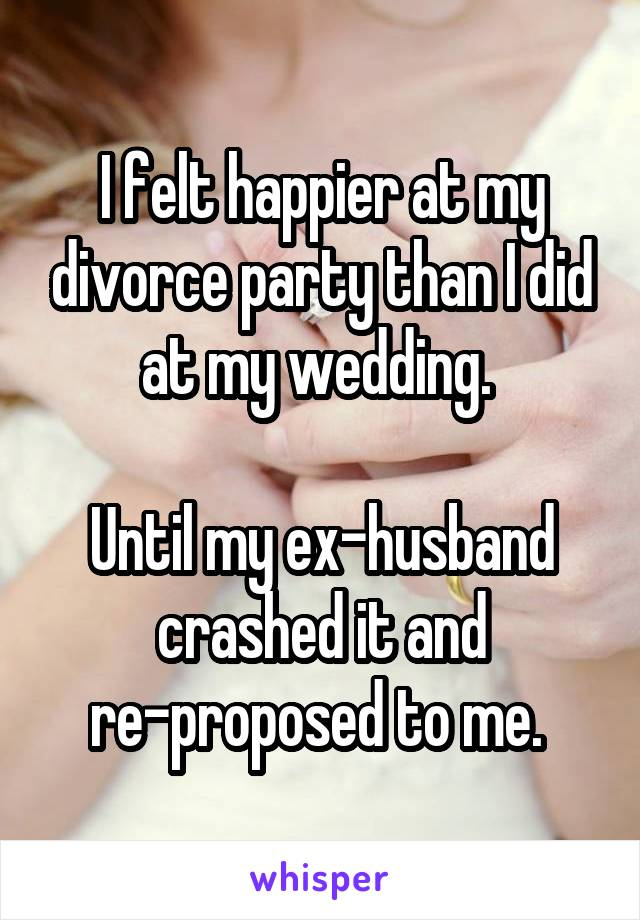I felt happier at my divorce party than I did at my wedding.   Until my ex-husband crashed it and re-proposed to me.