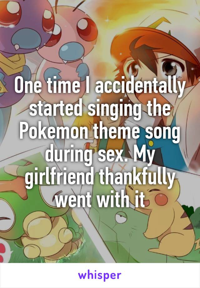 One time I accidentally started singing the Pokemon theme song during sex. My girlfriend thankfully went with it