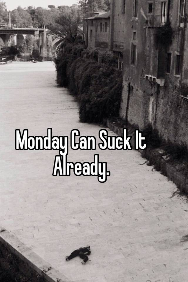 Monday can suck it