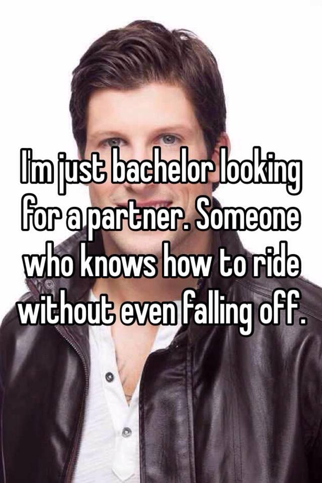 I am just a bachelor looking for a partner