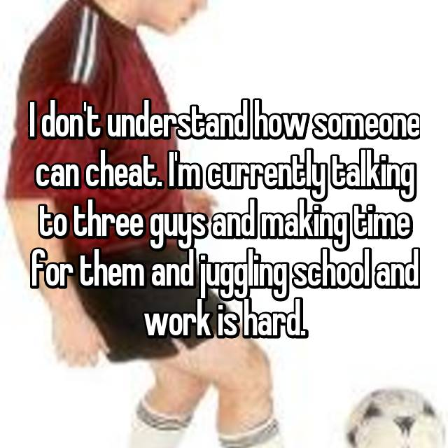 I don't understand how someone can cheat. I'm currently talking to three guys and making time for them and juggling school and work is hard.