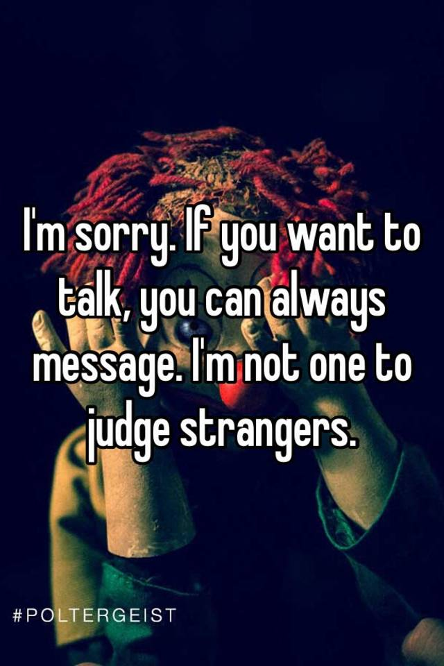Im sorry If you want to talk you can always message Im not one