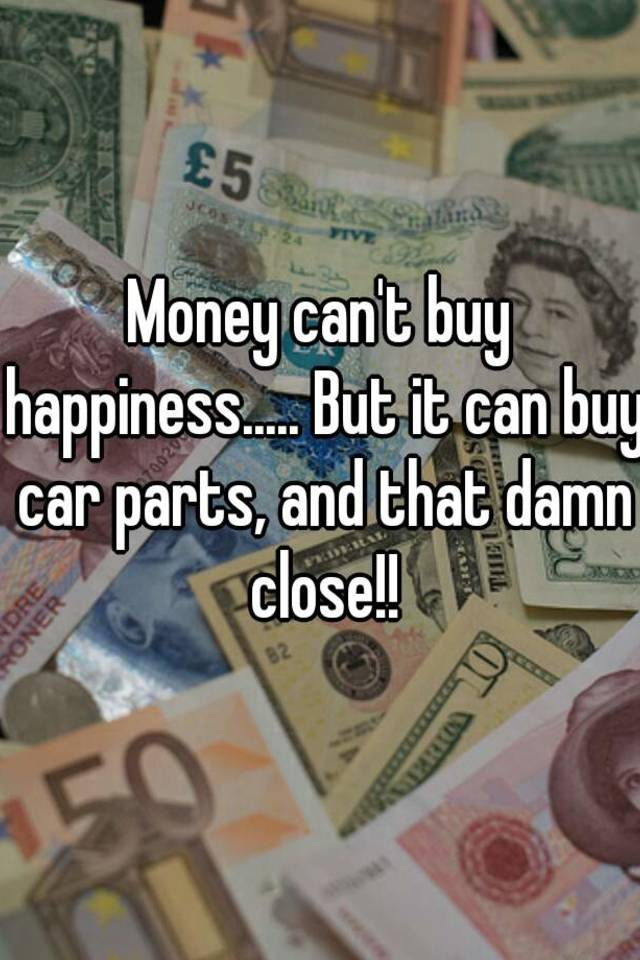 Money can\'t buy happiness..... But it can buy car parts, and that ...