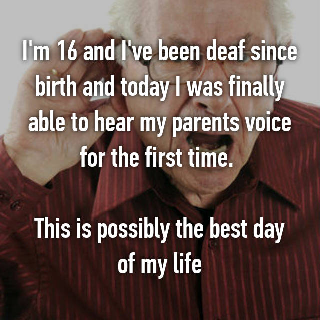 I'm 16 and I've been deaf since birth and today I was finally able to hear my parents voice for the first time.   This is possibly the best day of my life