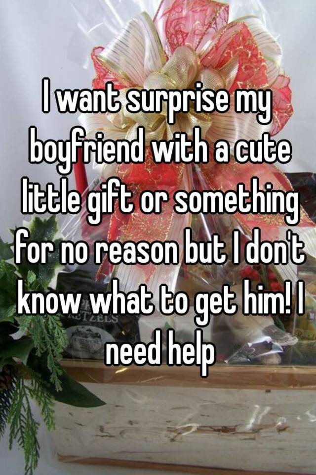 I Want Surprise My Boyfriend With A Cute Little Gift Or Something For No Reason But Dont Know What To Get Him Need Help