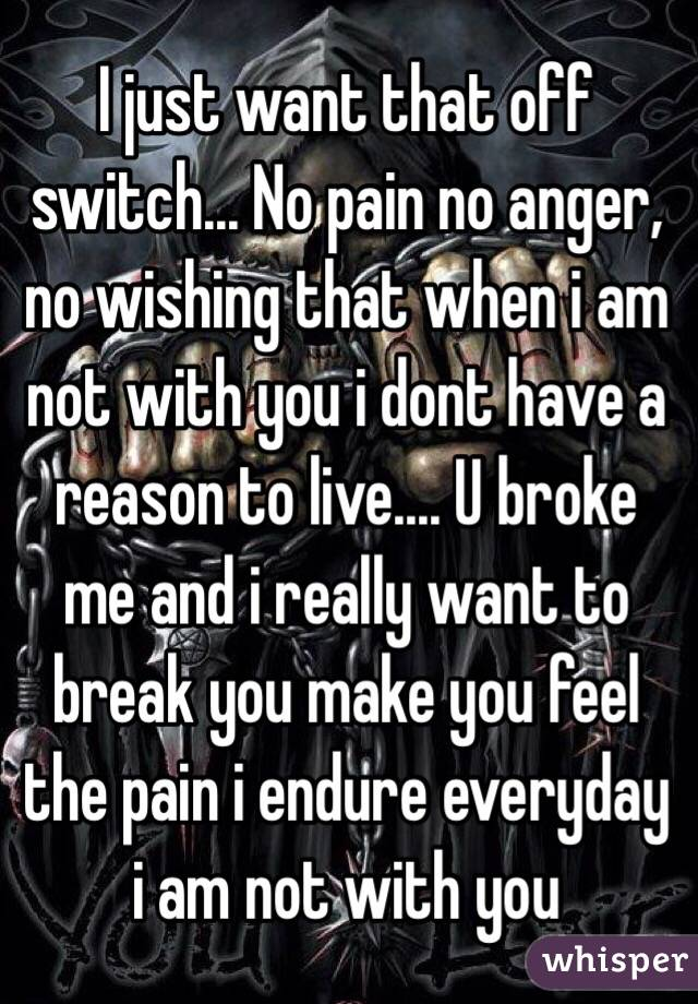 I just want that off switch... No pain no anger, no wishing that ...