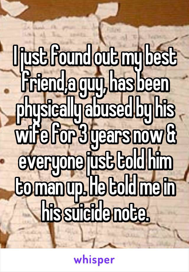 I just found out my best friend,a guy, has been physically abused by his wife for 3 years now & everyone just told him to man up. He told me in his suicide note.