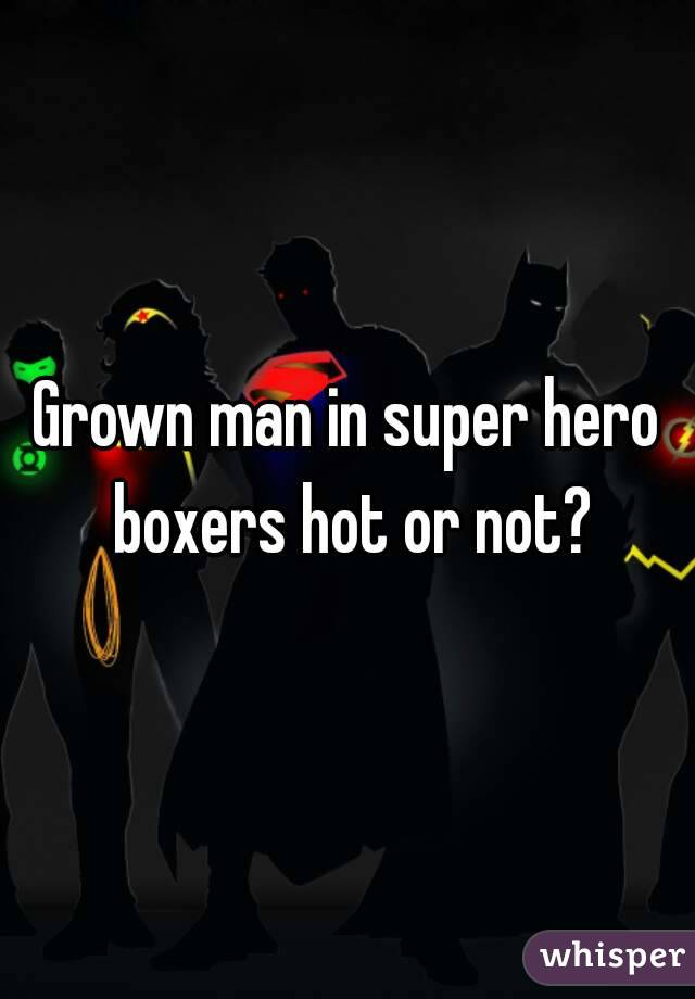 Grown man in super hero boxers hot or not?