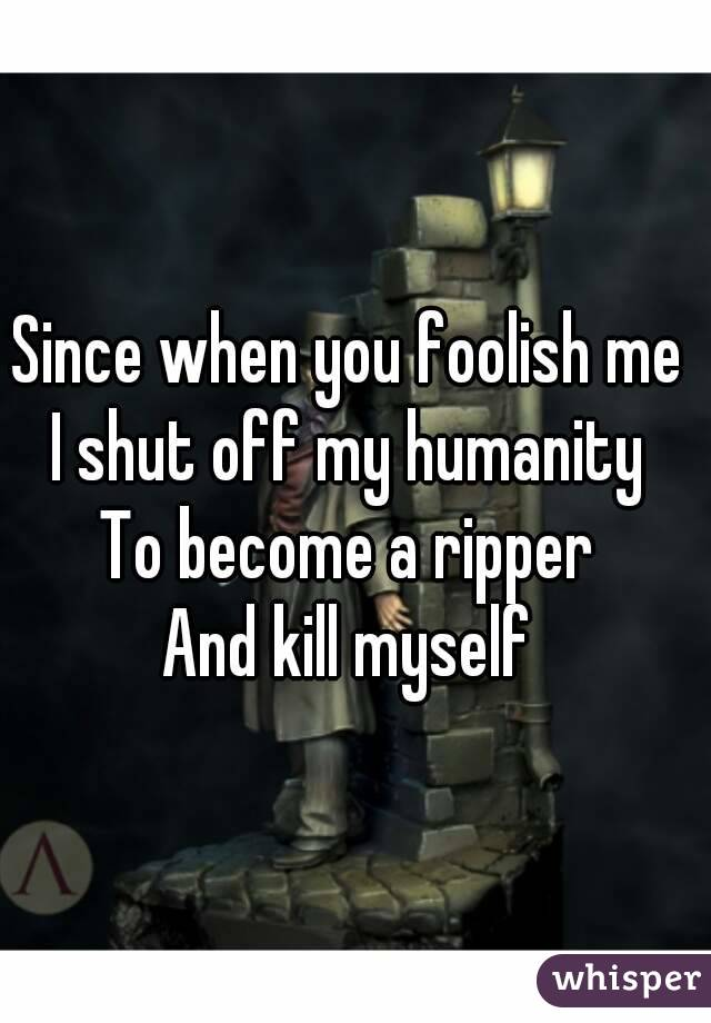 Since when you foolish me  I shut off my humanity  To become a ripper  And kill myself