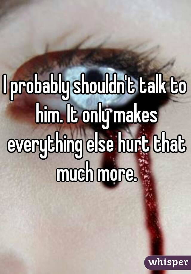 I probably shouldn't talk to him. It only makes everything else hurt that much more.