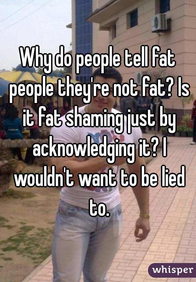 Why do people tell fat people they're not fat? Is it fat shaming just by acknowledging it? I wouldn't want to be lied to.