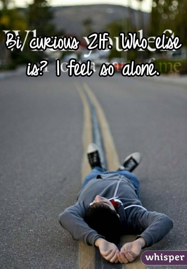 Bi curious 21f. Who else is? I feel so alone.