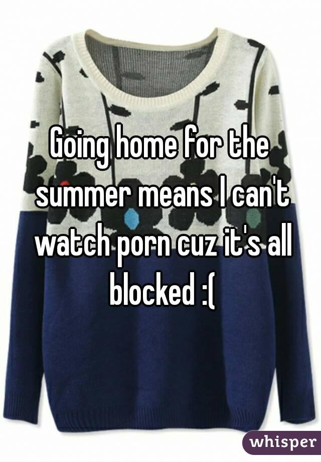 Going home for the summer means I can't watch porn cuz it's all blocked :(