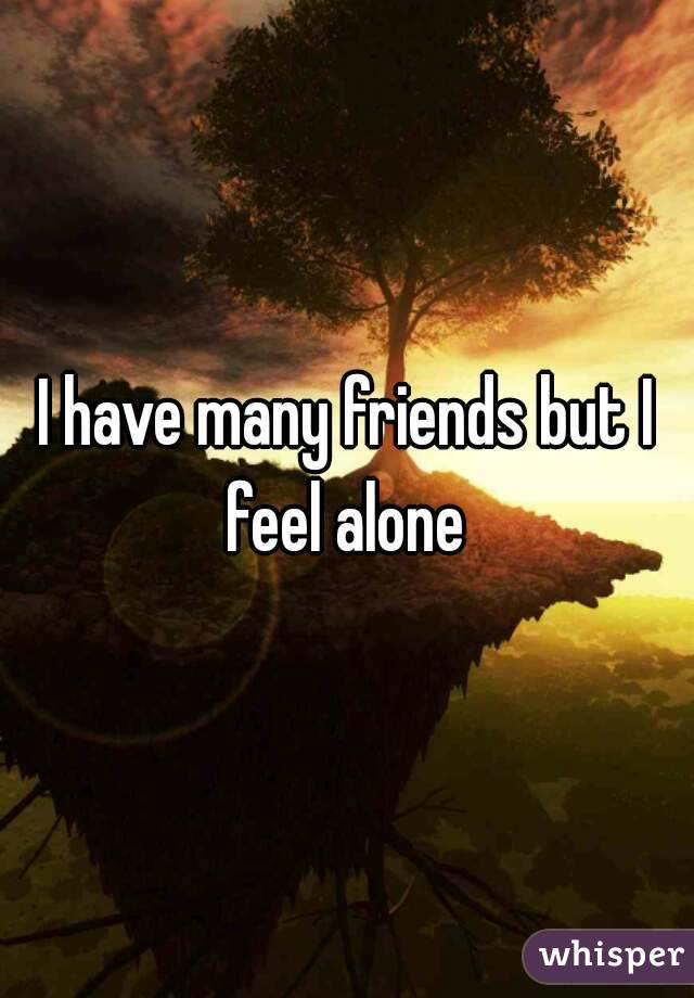 I have many friends but I feel alone
