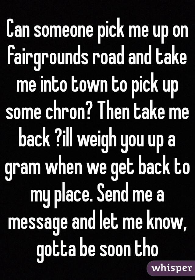 Can someone pick me up on fairgrounds road and take me into town to pick up some chron? Then take me back ?ill weigh you up a gram when we get back to my place. Send me a message and let me know, gotta be soon tho