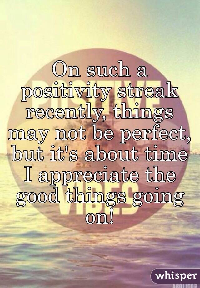 On such a positivity streak recently, things may not be perfect, but it's about time I appreciate the good things going on!