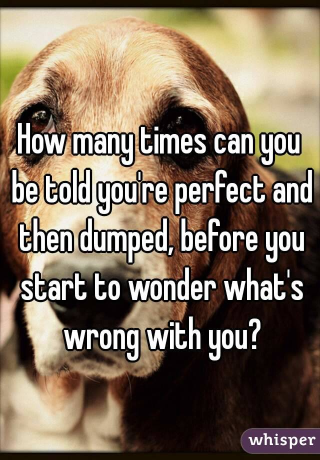 How many times can you be told you're perfect and then dumped, before you start to wonder what's wrong with you?