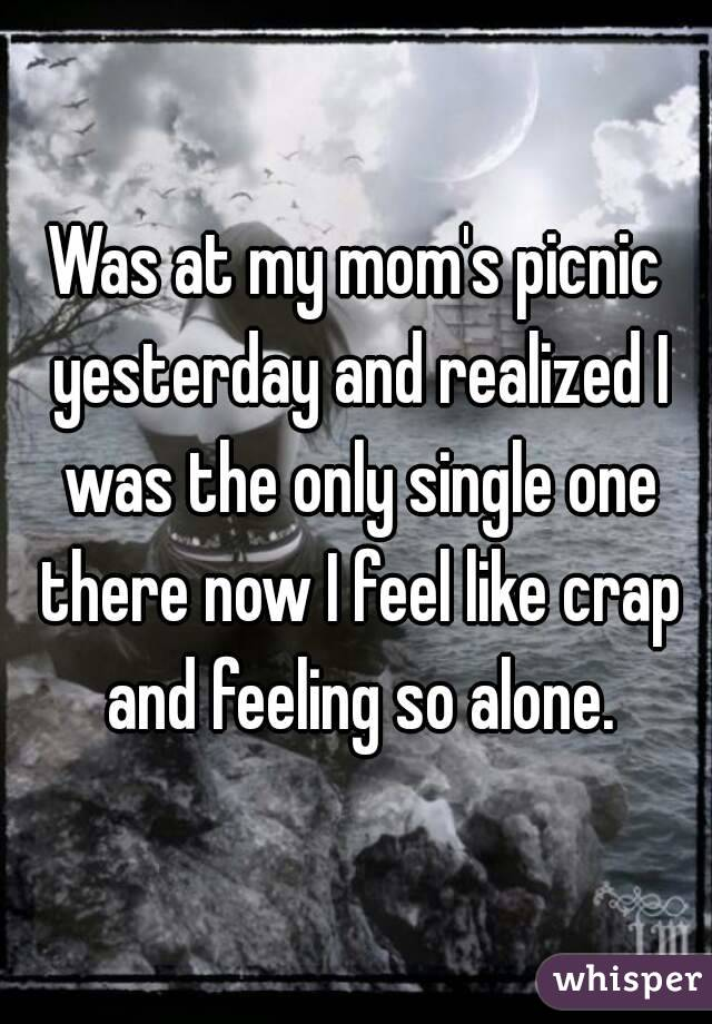 Was at my mom's picnic yesterday and realized I was the only single one there now I feel like crap and feeling so alone.