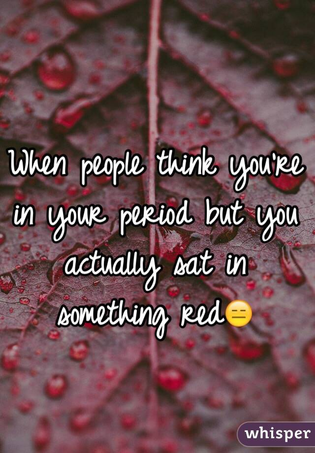 When people think you're in your period but you actually sat in something red😑