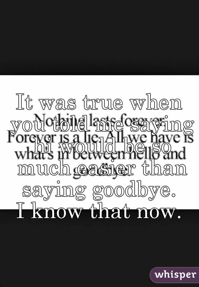 It was true when you told me saying hi would be so much easier than saying goodbye.  I know that now.