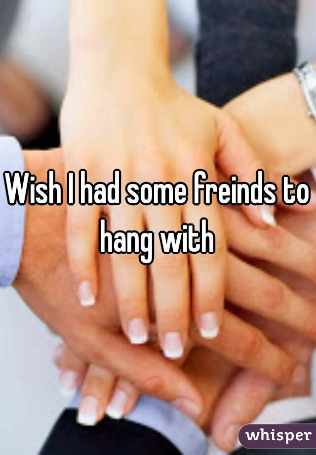 Wish I had some freinds to hang with