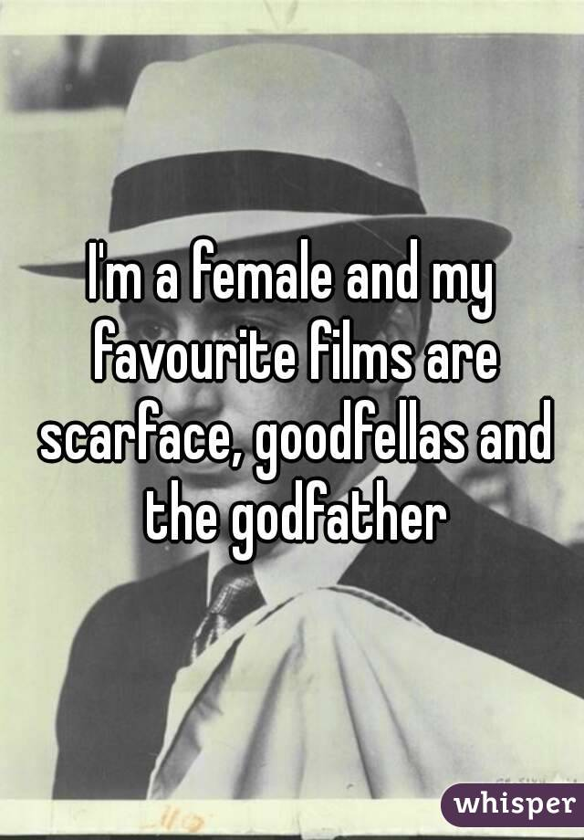 I'm a female and my favourite films are scarface, goodfellas and the godfather