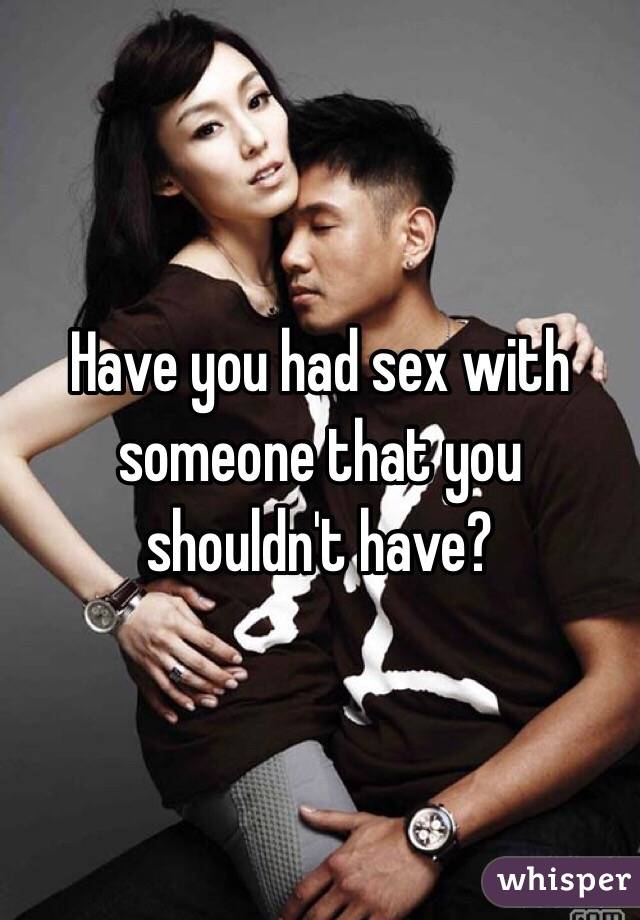 Have you had sex with someone that you shouldn't have?