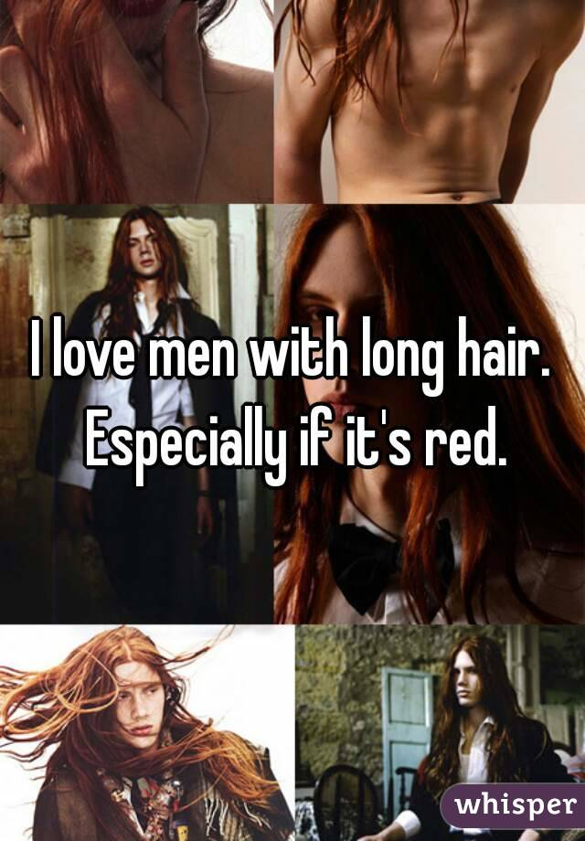 I love men with long hair. Especially if it's red.