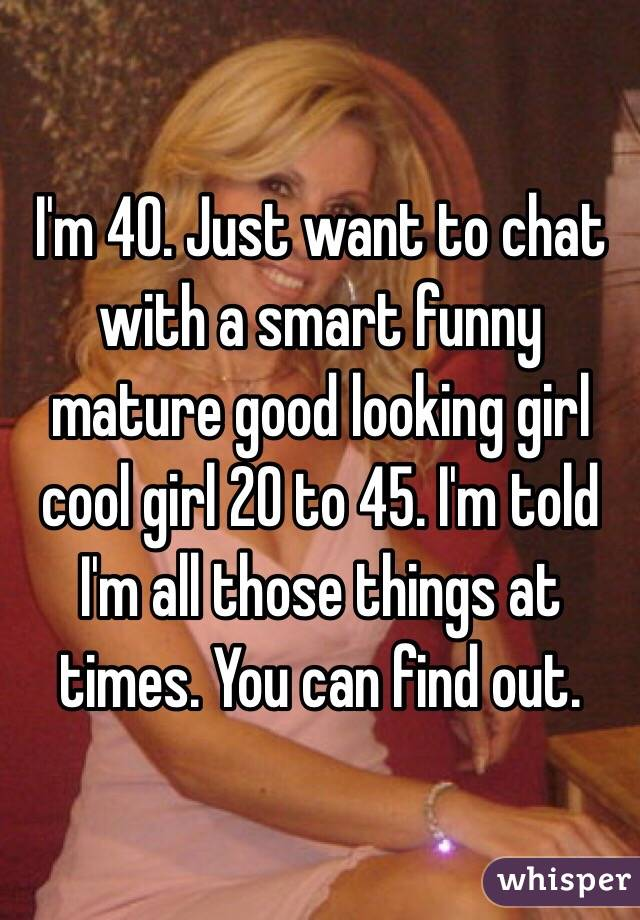 I'm 40. Just want to chat with a smart funny mature good looking girl cool girl 20 to 45. I'm told I'm all those things at times. You can find out.