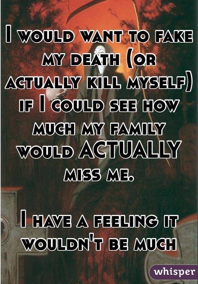 I would want to fake my death (or actually kill myself) if I could see how much my family would ACTUALLY miss me.   I have a feeling it wouldn't be much