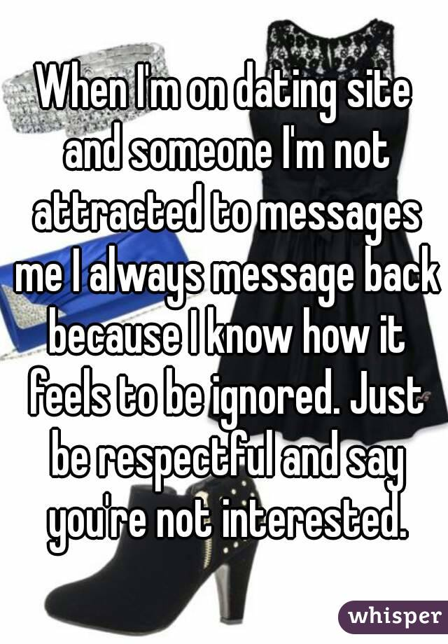 When I'm on dating site and someone I'm not attracted to messages me I always message back because I know how it feels to be ignored. Just be respectful and say you're not interested.