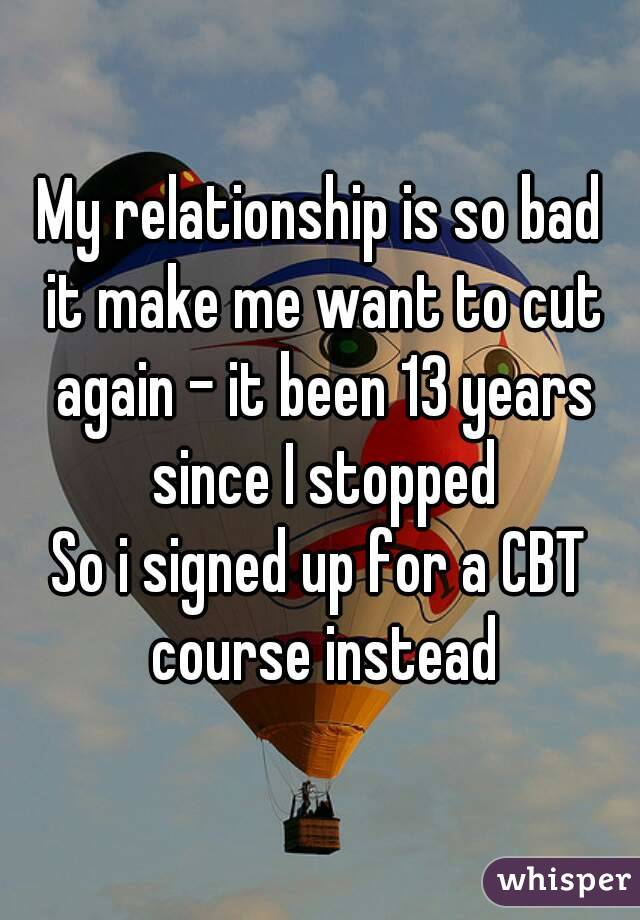 My relationship is so bad it make me want to cut again - it been 13 years since I stopped So i signed up for a CBT course instead