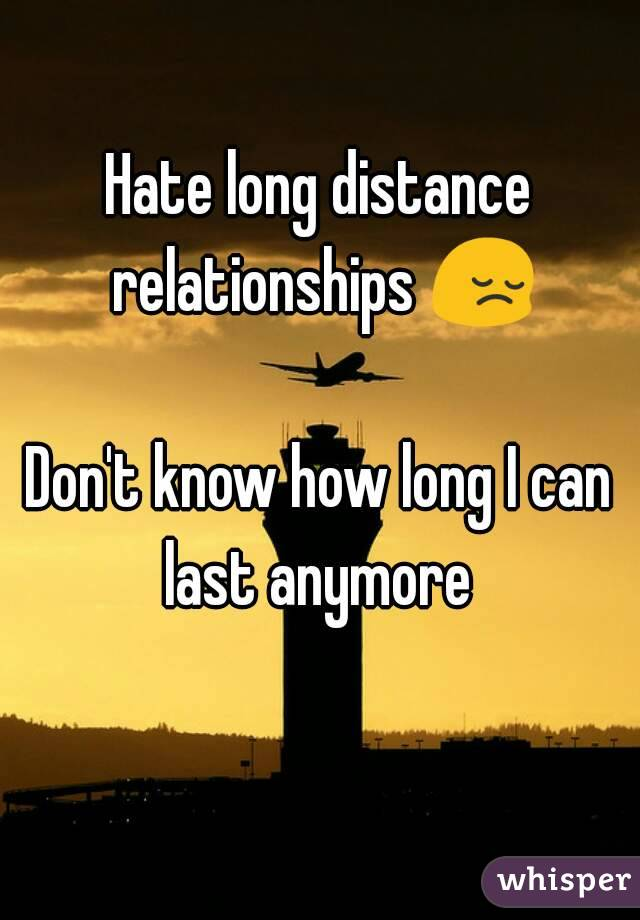 Hate long distance relationships 😔  Don't know how long I can last anymore