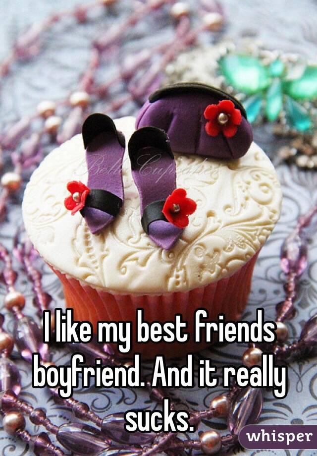 I like my best friends boyfriend. And it really sucks.