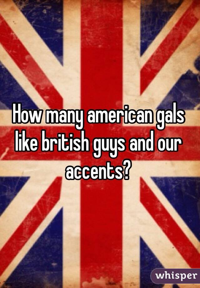 How many american gals like british guys and our accents?