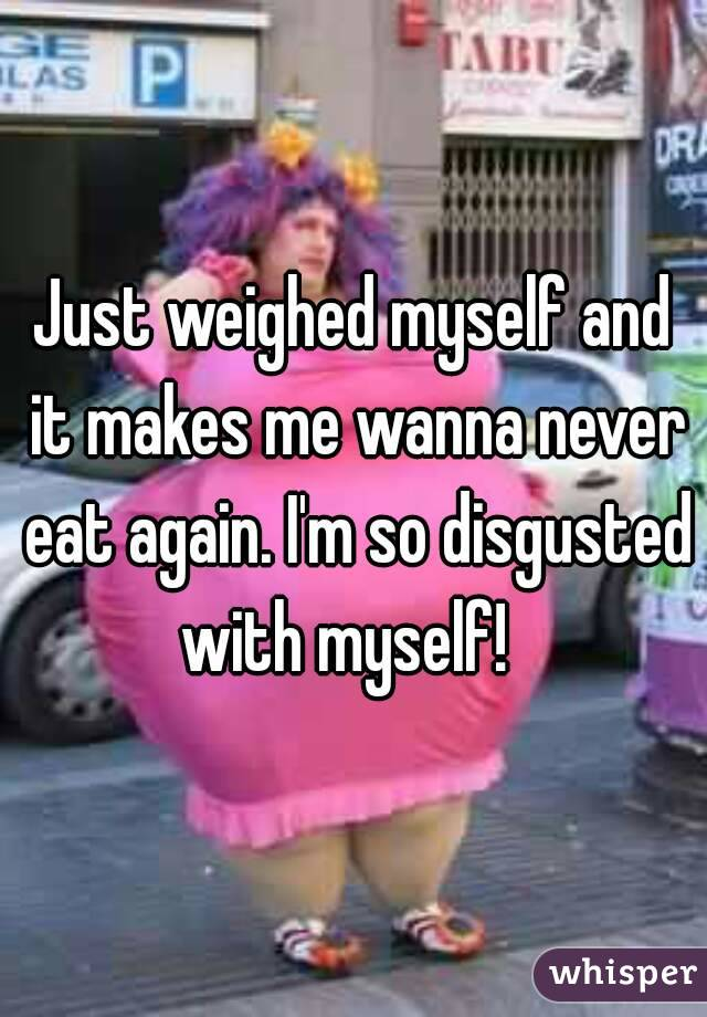 Just weighed myself and it makes me wanna never eat again. I'm so disgusted with myself!