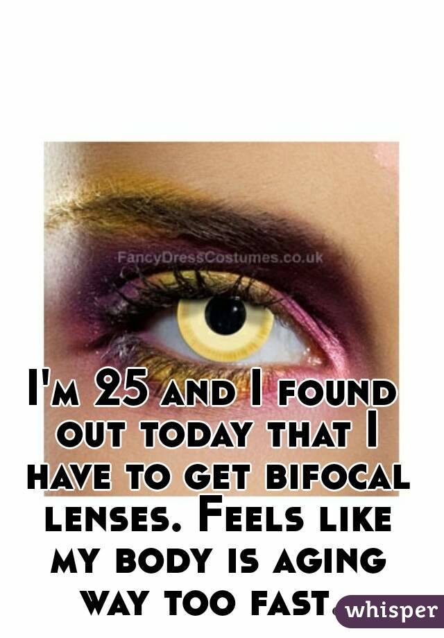 I'm 25 and I found out today that I have to get bifocal lenses. Feels like my body is aging way too fast.