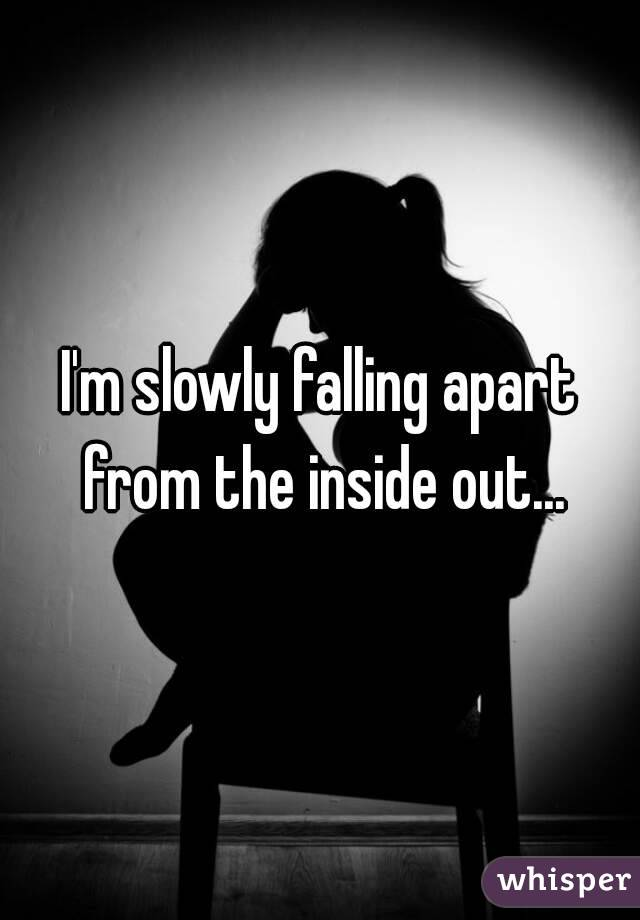 I'm slowly falling apart from the inside out...