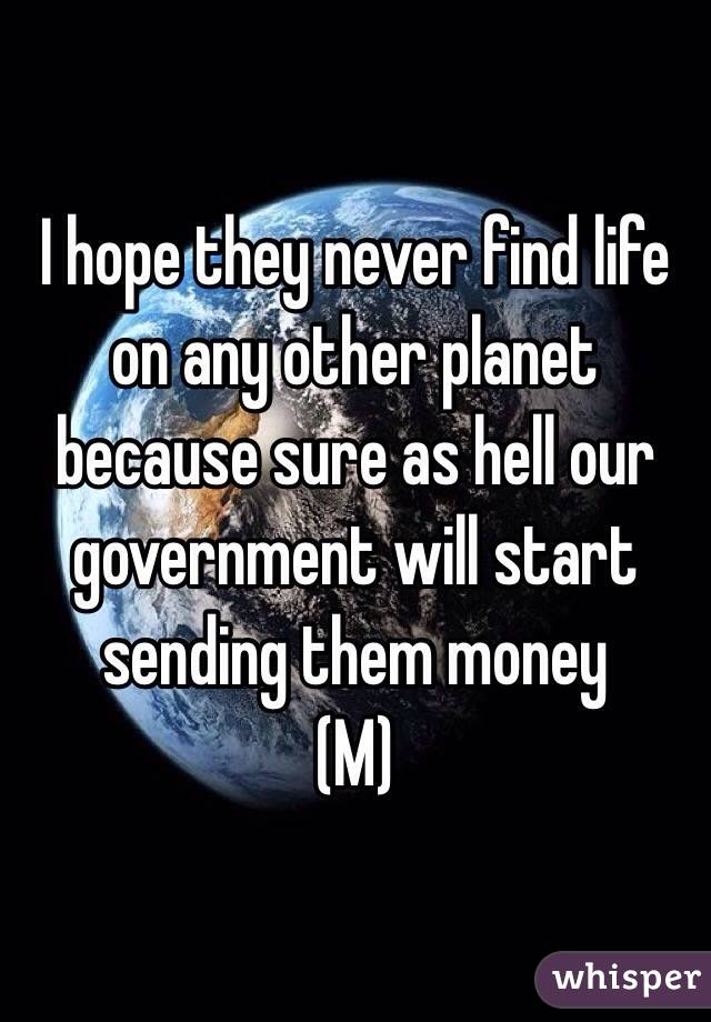 I hope they never find life on any other planet because sure as hell our government will start sending them money (M)